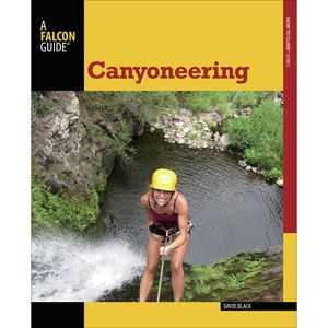 Falcon Guides Canyoneering: A Guide to Techniques for Wet and Dry Canyons - Second Edition